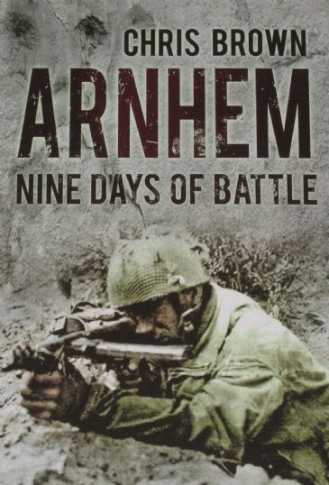 Arnhem - Nine Days of Battle, by Chris Brown